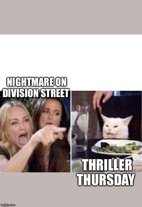 Real housewives screaming cat | NIGHTMARE ON DIVISION STREET THRILLER THURSDAY | image tagged in real housewives screaming cat | made w/ Imgflip meme maker