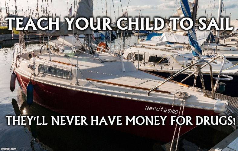 TEACH YOUR CHILD TO SAIL THEY'LL NEVER HAVE MONEY FOR DRUGS! | made w/ Imgflip meme maker