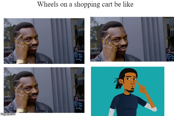 Wheels on a shopping cart be like | image tagged in shopping cart | made w/ Imgflip meme maker
