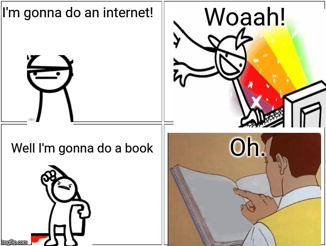 Blank Comic Panel 2x2 Meme | I'm gonna do an internet! Woaah! Well I'm gonna do a book Oh. | image tagged in memes,blank comic panel 2x2 | made w/ Imgflip meme maker