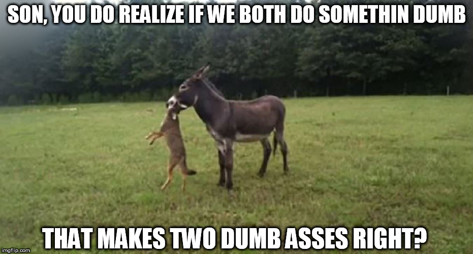 SON, YOU DO REALIZE IF WE BOTH DO SOMETHIN DUMB THAT MAKES TWO DUMB ASSES RIGHT? | made w/ Imgflip meme maker