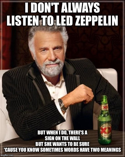 Rock and Roll |  I DON'T ALWAYS LISTEN TO LED ZEPPELIN; BUT WHEN I DO, THERE'S A SIGN ON THE WALL BUT SHE WANTS TO BE SURE 'CAUSE YOU KNOW SOMETIMES WORDS HAVE TWO MEANINGS | image tagged in memes,the most interesting man in the world,led zeppelin,stairway to heaven | made w/ Imgflip meme maker