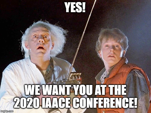 Back to the Future | YES! WE WANT YOU AT THE 2020 IAACE CONFERENCE! | image tagged in back to the future | made w/ Imgflip meme maker