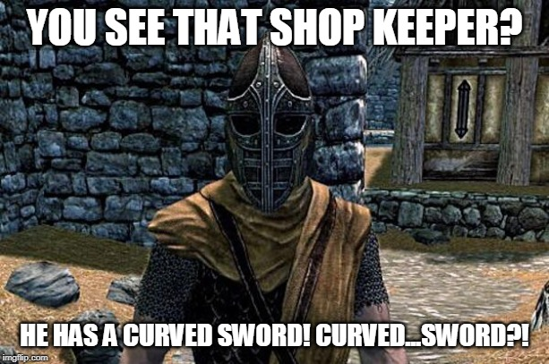skyrim guard |  YOU SEE THAT SHOP KEEPER? HE HAS A CURVED SWORD! CURVED...SWORD?! | image tagged in skyrim guard | made w/ Imgflip meme maker
