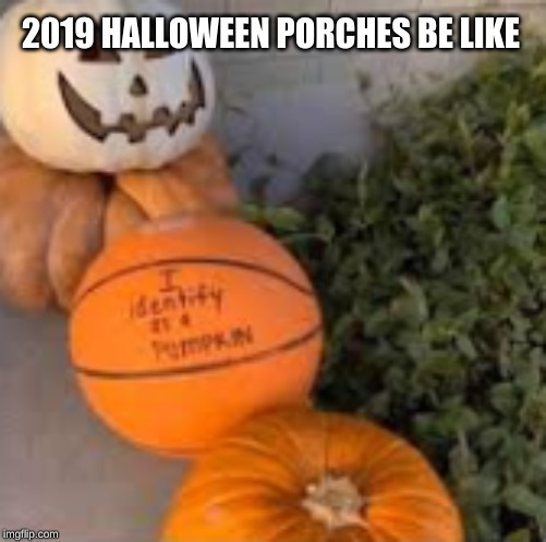 2019 HALLOWEEN PORCHES BE LIKE | image tagged in halloween,2019,transgender,pumpkin,basketball | made w/ Imgflip meme maker