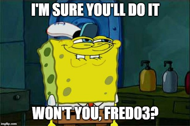 I'M SURE YOU'LL DO IT WON'T YOU, FRED03? | image tagged in memes,dont you squidward | made w/ Imgflip meme maker