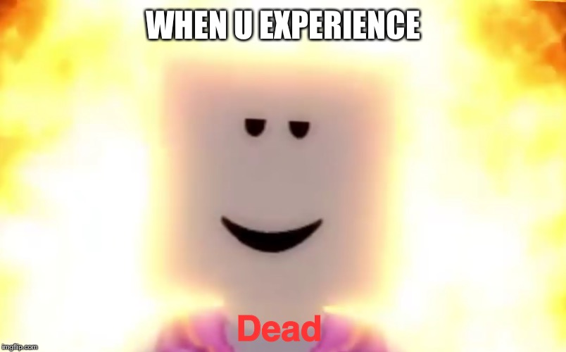 STILL CHILL | WHEN U EXPERIENCE Dead | image tagged in still chill | made w/ Imgflip meme maker