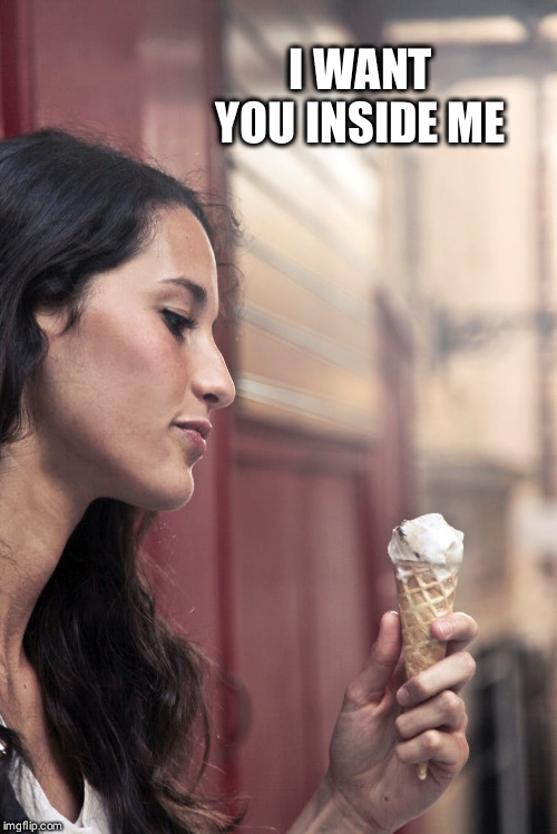 I WANT YOU INSIDE ME | image tagged in ice cream | made w/ Imgflip meme maker