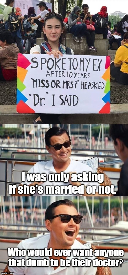It was a simple question... | I was only asking if she's married or not. Who would ever want anyone that dumb to be their doctor‽ | image tagged in memes,leonardo dicaprio wolf of wall street,ex girlfriend,ex boyfriend,stupid signs,signs/billboards | made w/ Imgflip meme maker