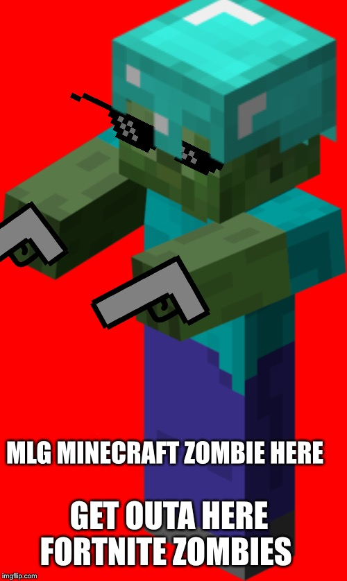 Minecraft rated 10 and up | MLG MINECRAFT ZOMBIE HERE GET OUTA HERE FORTNITE ZOMBIES | image tagged in minecrafter,zombie | made w/ Imgflip meme maker