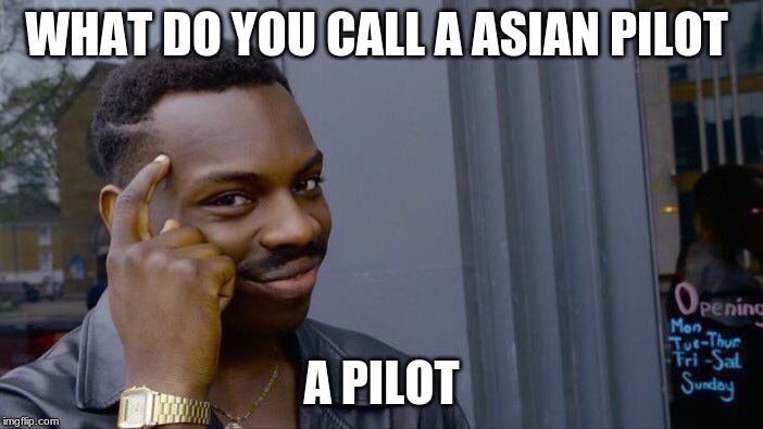 Roll Safe Think About It | WHAT DO YOU CALL A ASIAN PILOT A PILOT | image tagged in memes,roll safe think about it | made w/ Imgflip meme maker