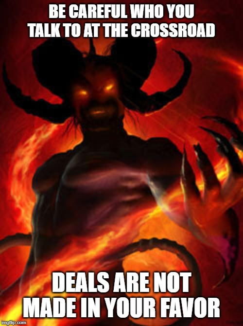 demon | BE CAREFUL WHO YOU TALK TO AT THE CROSSROAD DEALS ARE NOT MADE IN YOUR FAVOR | image tagged in demon,fire,deal,mistakes,bad | made w/ Imgflip meme maker