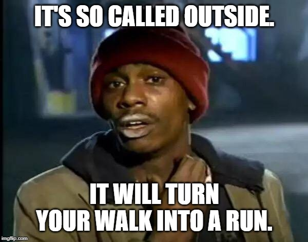 Y'all Got Any More Of That Meme | IT'S SO CALLED OUTSIDE. IT WILL TURN YOUR WALK INTO A RUN. | image tagged in memes,y'all got any more of that | made w/ Imgflip meme maker