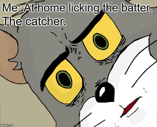 Play ball! |  Me: At home licking the batter. The catcher. | image tagged in memes,unsettled tom | made w/ Imgflip meme maker