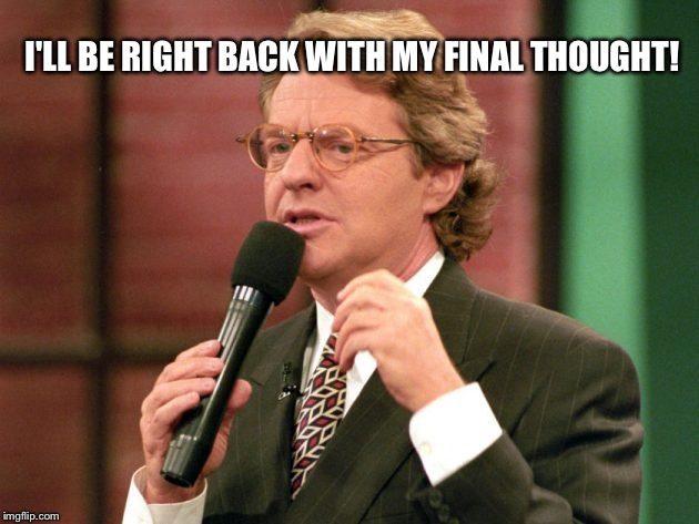 Final thought | I'LL BE RIGHT BACK WITH MY FINAL THOUGHT! | image tagged in jerry springer trash tv host,jerry springer,funny,memes | made w/ Imgflip meme maker