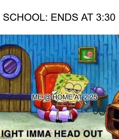 Spongebob Ight Imma Head Out Meme | SCHOOL: ENDS AT 3:30 ME @ HOME AT 2:25 | image tagged in memes,spongebob ight imma head out | made w/ Imgflip meme maker