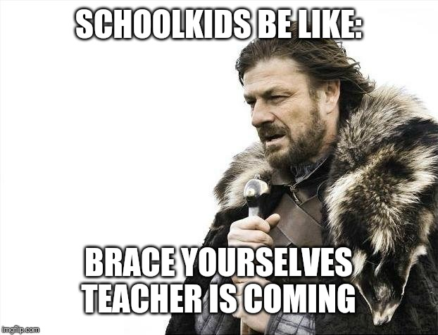 Brace Yourselves X is Coming | SCHOOLKIDS BE LIKE: BRACE YOURSELVES TEACHER IS COMING | image tagged in memes,brace yourselves x is coming | made w/ Imgflip meme maker