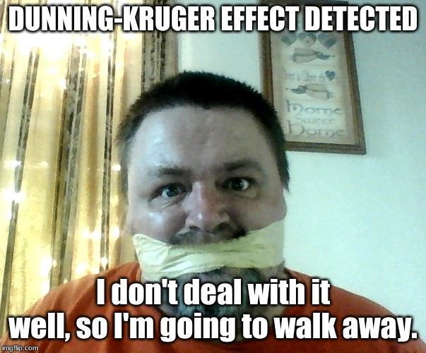 SHUT UP | DUNNING-KRUGER EFFECT DETECTED I don't deal with it well, so I'm going to walk away. | image tagged in shut up | made w/ Imgflip meme maker