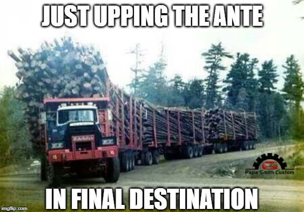 Upping the Ante in Final Destination | JUST UPPING THE ANTE IN FINAL DESTINATION | image tagged in funny memes,cars,trucks,road trip,final destination,roads | made w/ Imgflip meme maker