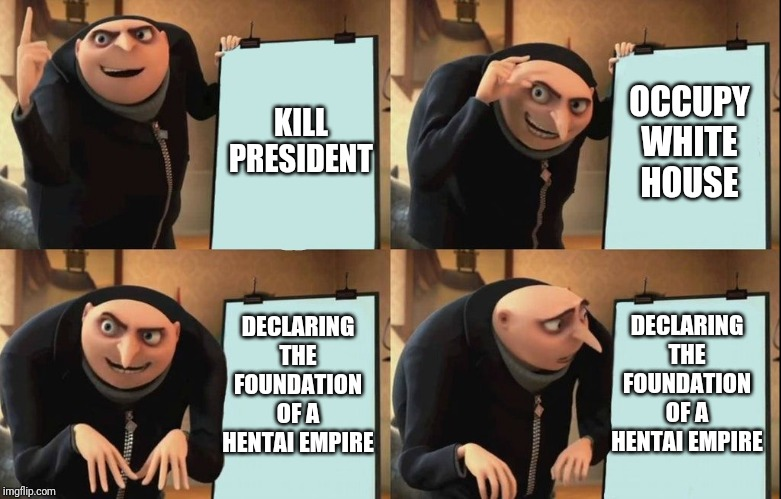 Despicable Me Diabolical Plan Gru Template |  KILL PRESIDENT; OCCUPY WHITE HOUSE; DECLARING THE FOUNDATION OF A HENTAI EMPIRE; DECLARING THE FOUNDATION OF A HENTAI EMPIRE | image tagged in despicable me diabolical plan gru template | made w/ Imgflip meme maker