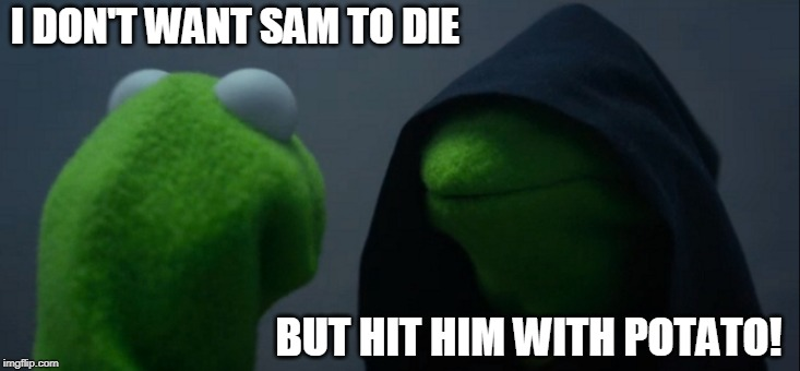 Evil Kermit Meme | I DON'T WANT SAM TO DIE BUT HIT HIM WITH POTATO! | image tagged in memes,evil kermit | made w/ Imgflip meme maker