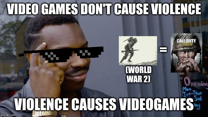 Video games don't cause violence you fool! | VIDEO GAMES DON'T CAUSE VIOLENCE VIOLENCE CAUSES VIDEOGAMES (WORLD WAR 2) = | image tagged in memes,roll safe think about it,ww2,history,video games,funny | made w/ Imgflip meme maker