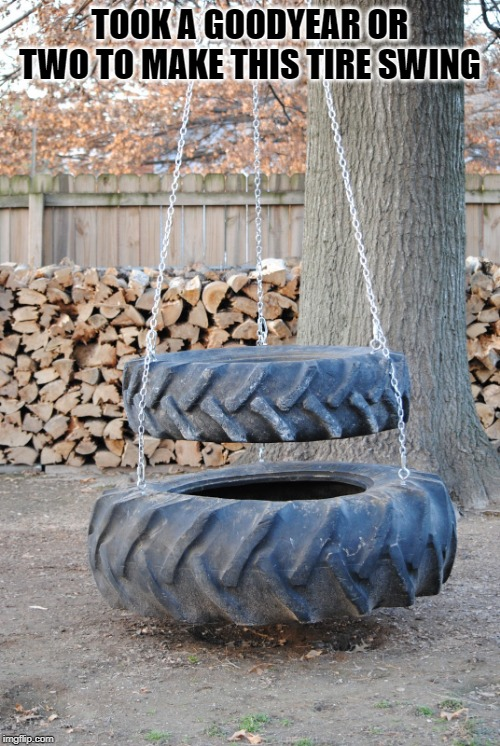 tire swing | TOOK A GOODYEAR OR TWO TO MAKE THIS TIRE SWING | image tagged in tires,swing | made w/ Imgflip meme maker