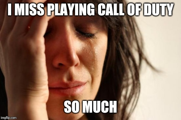 First World Problems Meme | I MISS PLAYING CALL OF DUTY SO MUCH | image tagged in memes,first world problems | made w/ Imgflip meme maker
