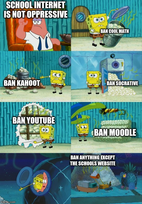 Spongebob diapers meme | SCHOOL INTERNET IS NOT OPPRESSIVE BAN COOL MATH BAN KAHOOT BAN SOCRATIVE BAN YOUTUBE BAN MOODLE BAN ANYTHING EXCEPT THE SCHOOLS WEBSITE | image tagged in spongebob diapers meme | made w/ Imgflip meme maker