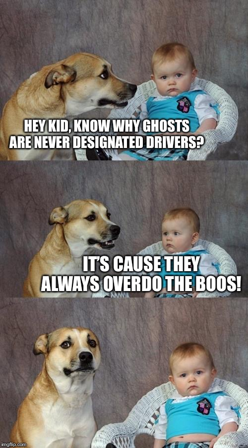 Boo Who? | HEY KID, KNOW WHY GHOSTS ARE NEVER DESIGNATED DRIVERS? IT'S CAUSE THEY ALWAYS OVERDO THE BOOS! | image tagged in dad joke dog,halloween,ghosts,designated driver | made w/ Imgflip meme maker