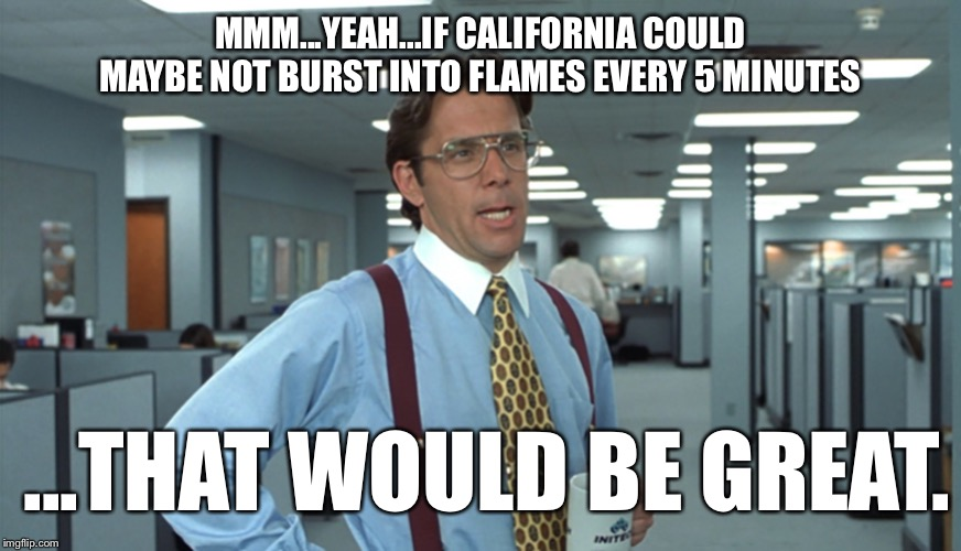 Another wildfire?!? |  MMM...YEAH...IF CALIFORNIA COULD MAYBE NOT BURST INTO FLAMES EVERY 5 MINUTES; ...THAT WOULD BE GREAT. | image tagged in office space bill lumbergh,california,fire,burn | made w/ Imgflip meme maker
