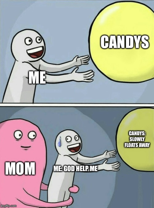 Running Away Balloon | ME CANDYS MOM ME: GOD HELP ME CANDYS: SLOWLY FLOATS AWAY | image tagged in memes,running away balloon | made w/ Imgflip meme maker
