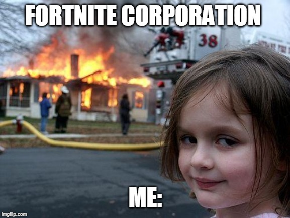 Disaster Girl |  FORTNITE CORPORATION; ME: | image tagged in memes,disaster girl | made w/ Imgflip meme maker