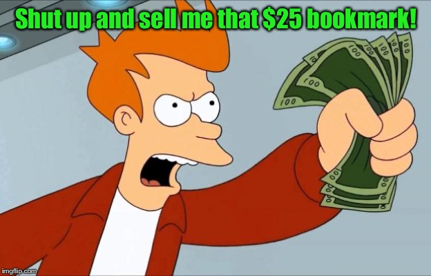 Shut Up And Take My Money Fry | Shut up and sell me that $25 bookmark! | image tagged in shut up and take my money fry | made w/ Imgflip meme maker