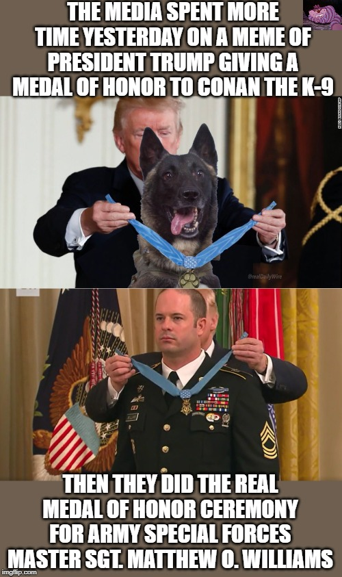 And they wonder why people don't care about main stream media. |  THE MEDIA SPENT MORE TIME YESTERDAY ON A MEME OF PRESIDENT TRUMP GIVING A MEDAL OF HONOR TO CONAN THE K-9; THEN THEY DID THE REAL MEDAL OF HONOR CEREMONY FOR ARMY SPECIAL FORCES MASTER SGT. MATTHEW O. WILLIAMS | image tagged in medal of honor | made w/ Imgflip meme maker