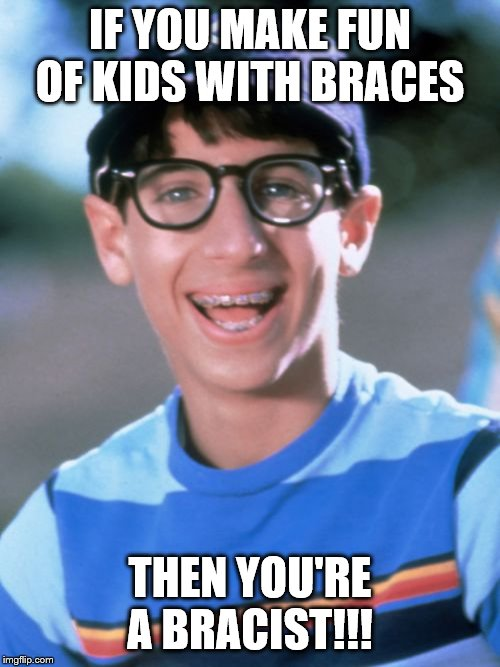 Paul Wonder Years | IF YOU MAKE FUN OF KIDS WITH BRACES THEN YOU'RE A BRACIST!!! | image tagged in memes,paul wonder years | made w/ Imgflip meme maker