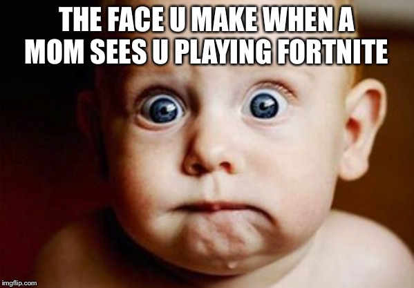 Scared Face | THE FACE U MAKE WHEN A MOM SEES U PLAYING FORTNITE | image tagged in scared face | made w/ Imgflip meme maker