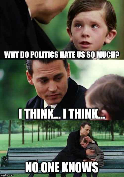 Finding Neverland | WHY DO POLITICS HATE US SO MUCH? I THINK... I THINK... NO ONE KNOWS | image tagged in memes,finding neverland | made w/ Imgflip meme maker