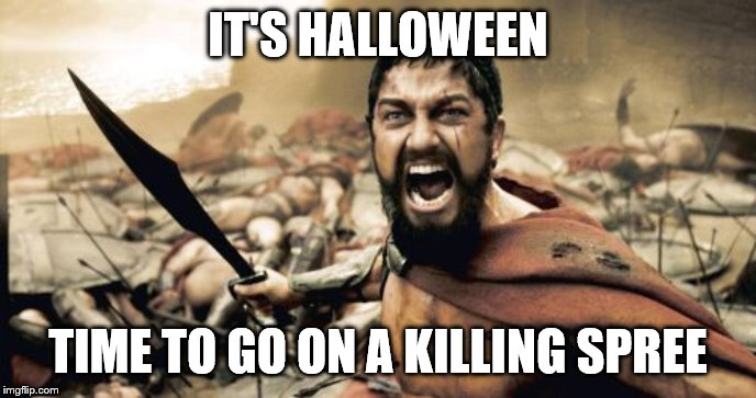 The roads will be littered with the flesh of candy wrappers | IT'S HALLOWEEN TIME TO GO ON A KILLING SPREE | image tagged in memes,sparta leonidas,candy,halloween | made w/ Imgflip meme maker