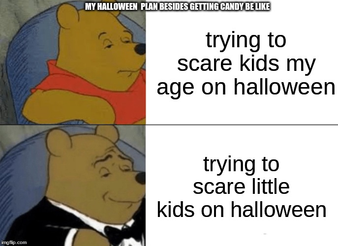 Tuxedo Winnie The Pooh Meme | trying to scare kids my age on halloween trying to scare little kids on halloween MY HALLOWEEN  PLAN BESIDES GETTING CANDY BE LIKE | image tagged in memes,tuxedo winnie the pooh | made w/ Imgflip meme maker
