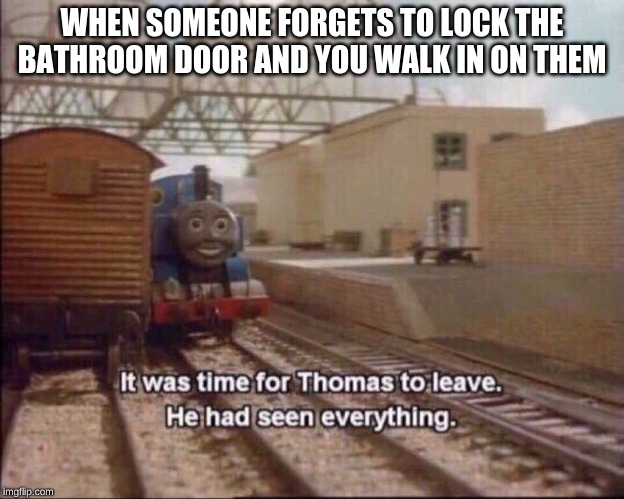 It was time for thomas to leave |  WHEN SOMEONE FORGETS TO LOCK THE BATHROOM DOOR AND YOU WALK IN ON THEM | image tagged in it was time for thomas to leave | made w/ Imgflip meme maker