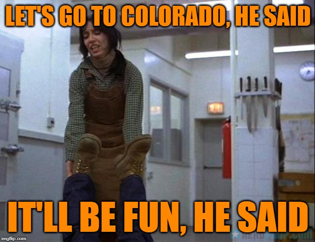 The Whining | LET'S GO TO COLORADO, HE SAID IT'LL BE FUN, HE SAID | image tagged in the shining,horror movie,happy halloween,stanley kubrick,funny memes,classic movies | made w/ Imgflip meme maker