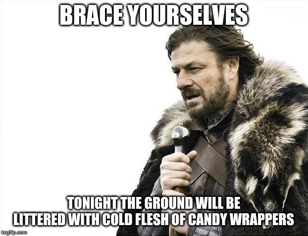 Brace yourselves halloween is coming | BRACE YOURSELVES TONIGHT THE GROUND WILL BE LITTERED WITH COLD FLESH OF CANDY WRAPPERS | image tagged in memes,brace yourselves x is coming | made w/ Imgflip meme maker