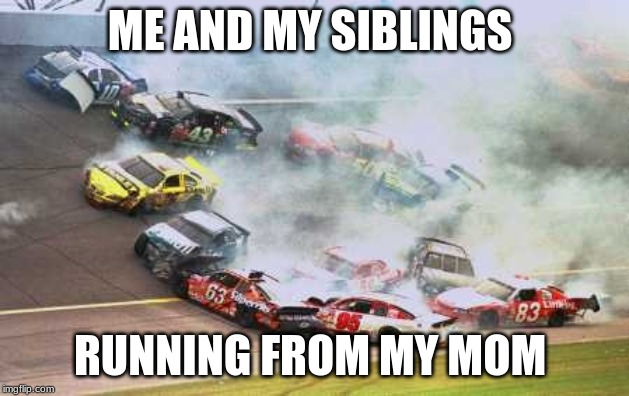 Because Race Car Meme | ME AND MY SIBLINGS RUNNING FROM MY MOM | image tagged in memes,because race car | made w/ Imgflip meme maker