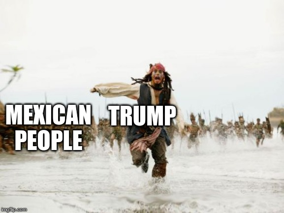 Jack Sparrow Being Chased Meme | MEXICAN PEOPLE TRUMP | image tagged in memes,jack sparrow being chased | made w/ Imgflip meme maker