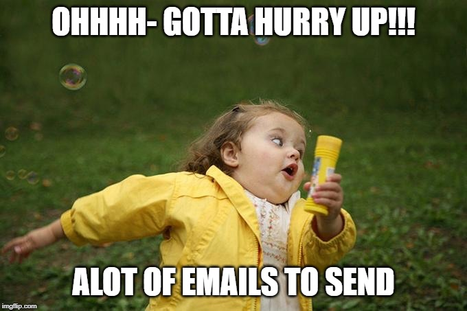 Hurry up | OHHHH- GOTTA HURRY UP!!! ALOT OF EMAILS TO SEND | image tagged in hurry up | made w/ Imgflip meme maker