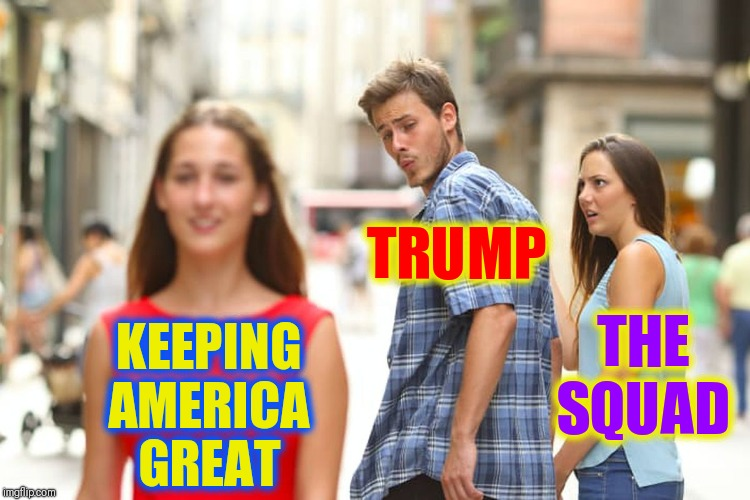The Squad hates America more than they hate Trump | KEEPING AMERICA GREAT TRUMP THE SQUAD | image tagged in distracted boyfriend,vince vance,maga,keeping america great,aoc,the squad | made w/ Imgflip meme maker