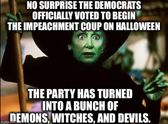 Democratic Party: the party of satan | NO SURPRISE THE DEMOCRATS OFFICIALLY VOTED TO BEGIN THE IMPEACHMENT COUP ON HALLOWEEN THE PARTY HAS TURNED INTO A BUNCH OF DEMONS, WITCHES,  | image tagged in democrats,democratic party,democratic socialism,halloween | made w/ Imgflip meme maker