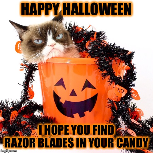 Be safe! | HAPPY HALLOWEEN I HOPE YOU FIND RAZOR BLADES IN YOUR CANDY | image tagged in grumpy cat halloween,bucket,halloween,memes,funny | made w/ Imgflip meme maker