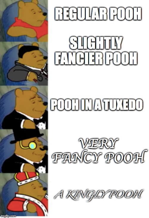 ultimate fancy pooh | REGULAR POOH SLIGHTLY FANCIER POOH POOH IN A TUXEDO VERY FANCY POOH A KINGLY POOH | image tagged in ultimate fancy pooh | made w/ Imgflip meme maker